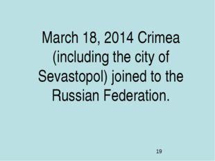 March 18, 2014 Crimea (including the city of Sevastopol) joined to the Russia