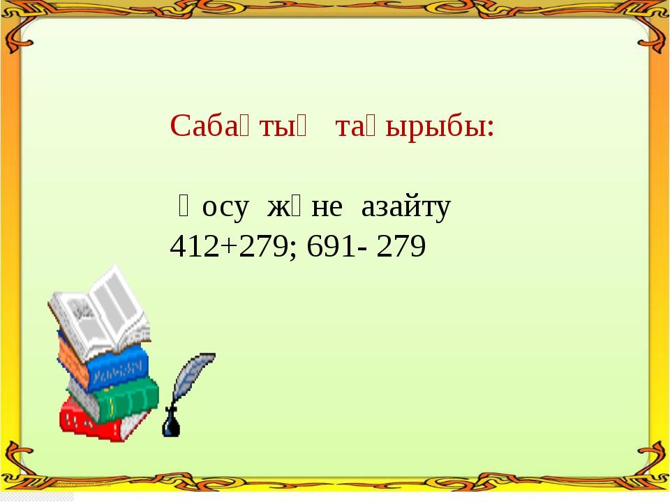 Cабақтың тақырыбы: Қосу және азайту 412+279; 691- 279