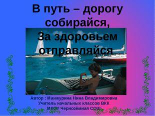 Автор : Манжурина Нина Владимировна Учитель начальных классов ВКК МКОУ Черно