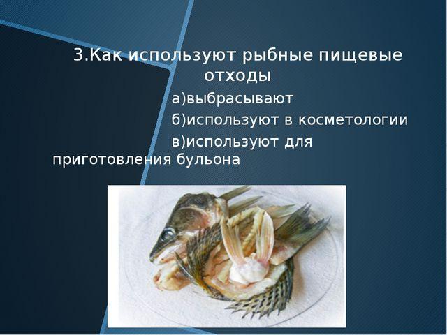 3.Как используют рыбные пищевые отходы а)выбрасывают б)используют в косметоло...
