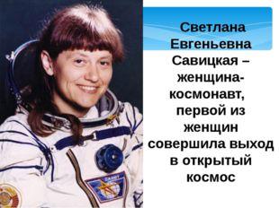 Светлана Евгеньевна Савицкая –женщина-космонавт,  первой из женщин совершил