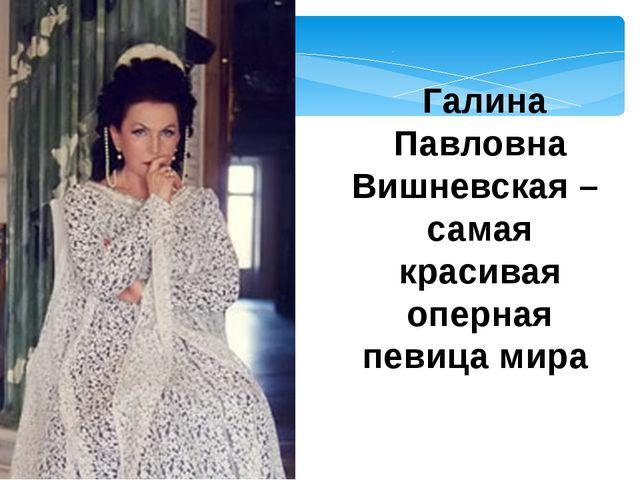 Галина Павловна Вишневская – самая красивая оперная певица мира