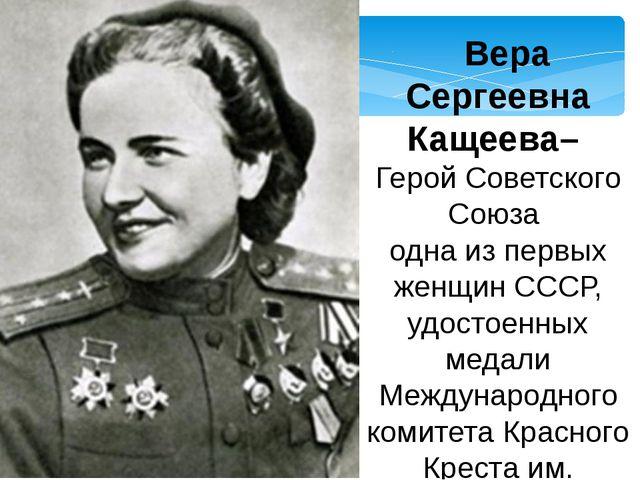 Вера Сергеевна Кащеева– Герой Советского Союза одна из первых женщин СССР,...