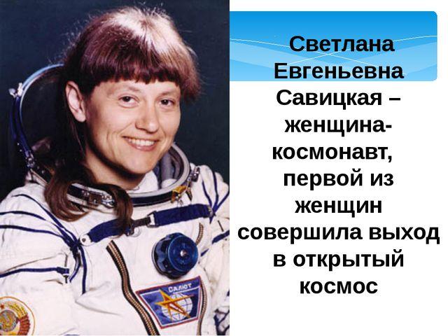 Светлана Евгеньевна Савицкая –женщина-космонавт,  первой из женщин совершил...