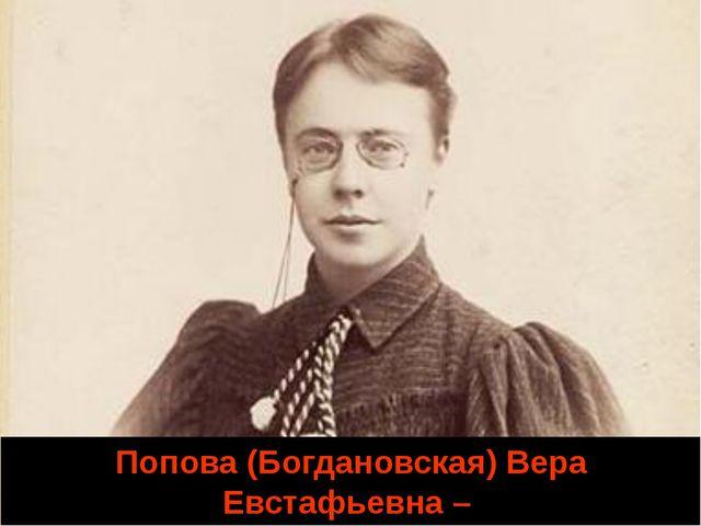 Попова (Богдановская) Вера Евстафьевна – одна из первых русских женщин-химиков.