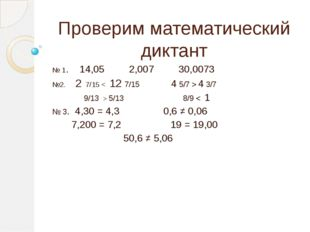 Проверим математический диктант № 1. 14,05 2,007 30,0073 №2. 2 7/15 < 12 7/15