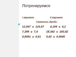 I вариант II вариант Сравнить дроби: 12,567 и 125,67 4,199 и 4,2 7,399 и 7,4