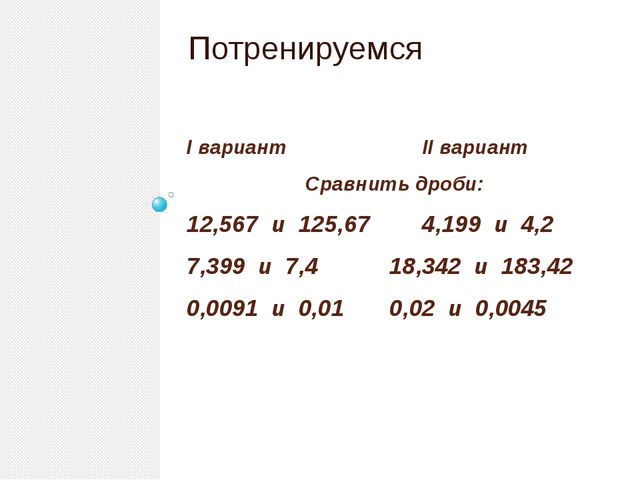 I вариант II вариант Сравнить дроби: 12,567 и 125,67 4,199 и 4,2 7,399 и 7,4...