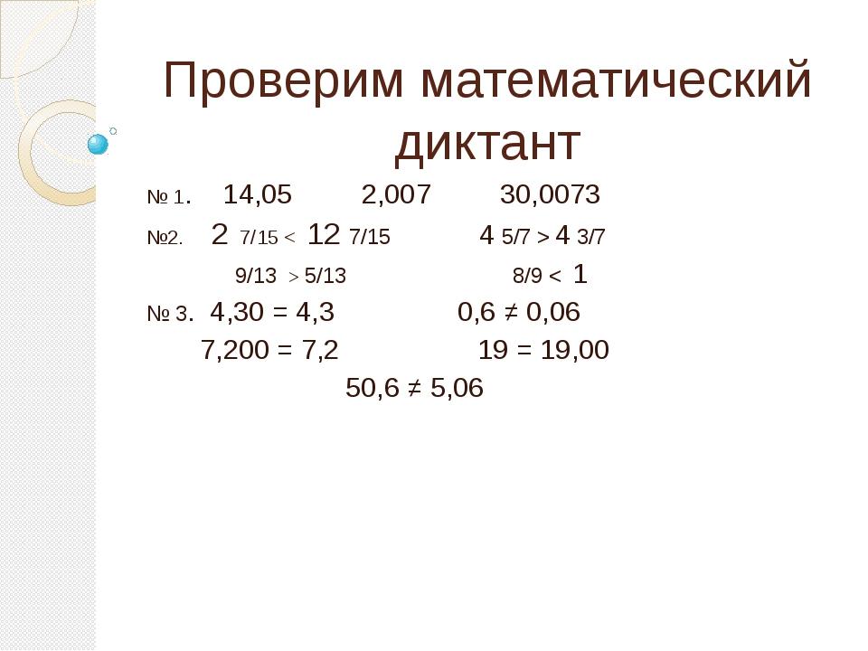 Проверим математический диктант № 1. 14,05 2,007 30,0073 №2. 2 7/15 < 12 7/15...