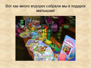 Вот как много игрушек собрали мы в подарок малышам!