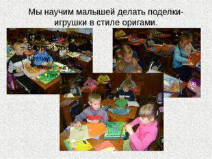 Мы научим малышей делать поделки-игрушки в стиле оригами.