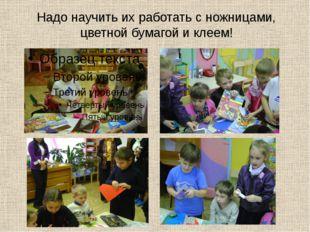 Надо научить их работать с ножницами, цветной бумагой и клеем!
