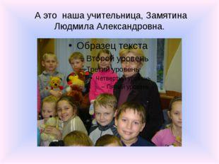 А это наша учительница, Замятина Людмила Александровна.
