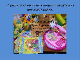 И решили отнести их в подарок ребятам из детского садика.