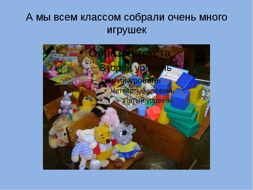 А мы всем классом собрали очень много игрушек