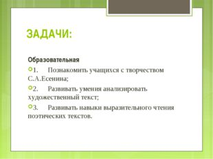 ЗАДАЧИ: Образовательная 1.Познакомить учащихся с творчеством С.А.Есенина; 2.