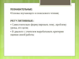 ПОЗНАВАТЕЛЬНЫЕ: •Основы изучающего и поискового чтения; РЕГУЛЯТИВНЫЕ: • Самос