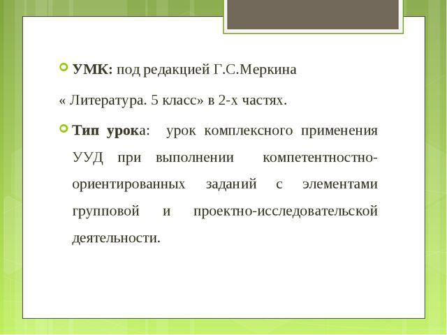 УМК: под редакцией Г.С.Меркина « Литература. 5 класс» в 2-х частях. Тип урока...