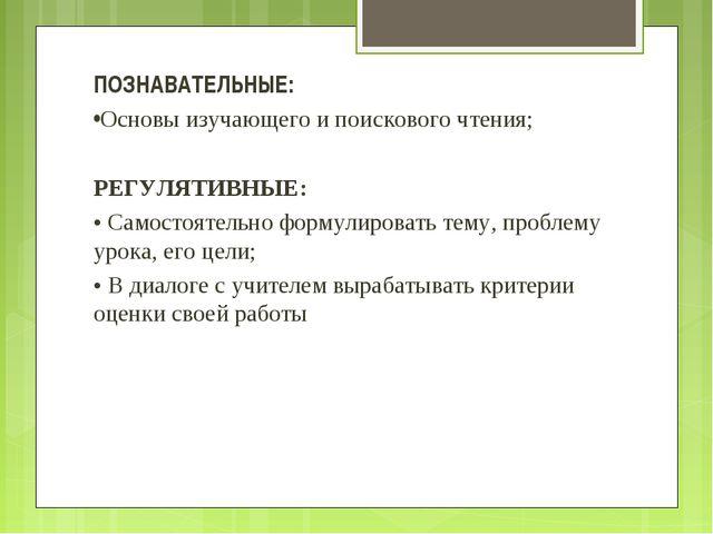 ПОЗНАВАТЕЛЬНЫЕ: •Основы изучающего и поискового чтения; РЕГУЛЯТИВНЫЕ: • Самос...