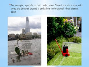 For example, a puddle on the London street Steve turns into a lake, with tre