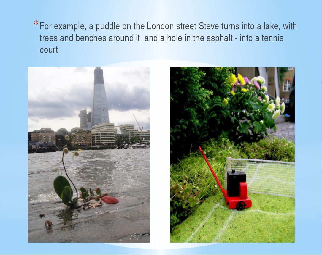 For example, a puddle on the London street Steve turns into a lake, with tre...
