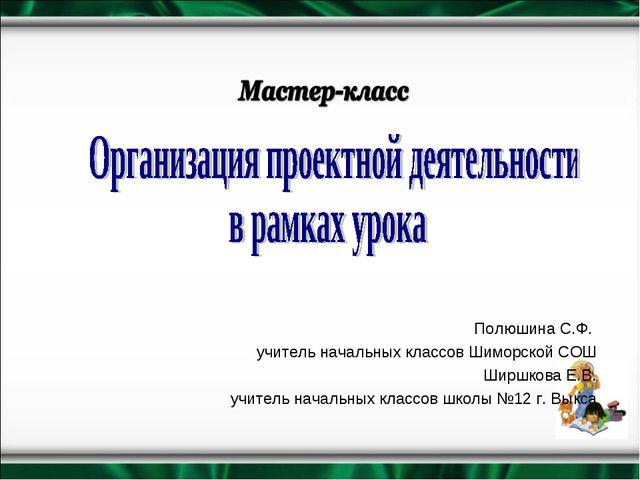 Полюшина С.Ф. учитель начальных классов Шиморской СОШ Ширшкова Е.В. учитель н...