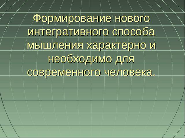 Формирование нового интегративного способа мышления характерно и необходимо д...