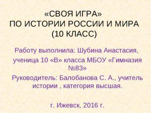 «СВОЯ ИГРА» ПО ИСТОРИИ РОССИИ И МИРА (10 КЛАСС) Работу выполнила: Шубина Анас