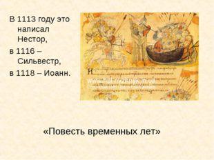 «Повесть временных лет» В 1113 году это написал Нестор, в 1116 – Сильвестр, в