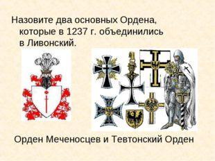 Орден Меченосцев и Тевтонский Орден Назовите два основных Ордена, которые в 1