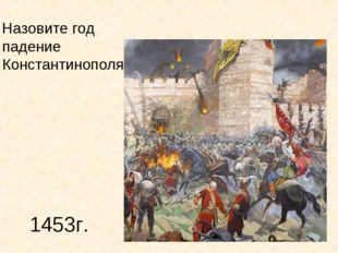 1453г. Назовите год падение Константинополя