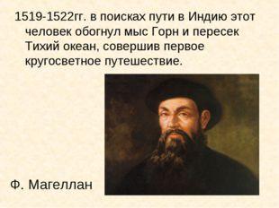 Ф. Магеллан 1519-1522гг. в поисках пути в Индию этот человек обогнул мыс Горн