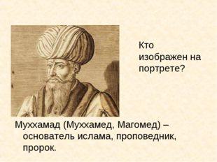 Кто изображен на портрете? Муххамад (Муххамед, Магомед) – основатель ислама,