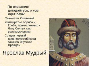 Ярослав Мудрый По описанию догадайтесь, о ком идет речь: Святополк Окаянный У