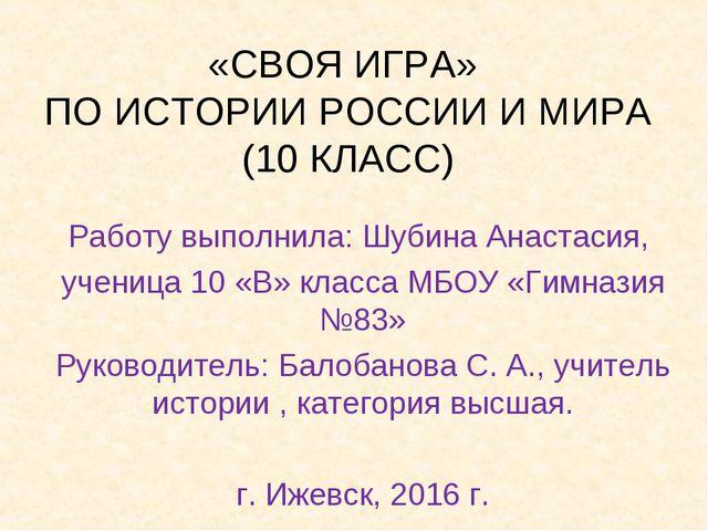«СВОЯ ИГРА» ПО ИСТОРИИ РОССИИ И МИРА (10 КЛАСС) Работу выполнила: Шубина Анас...