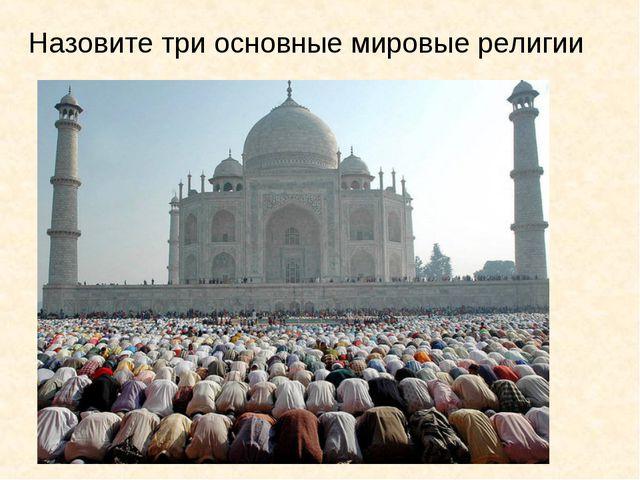 Назовите три основные мировые религии