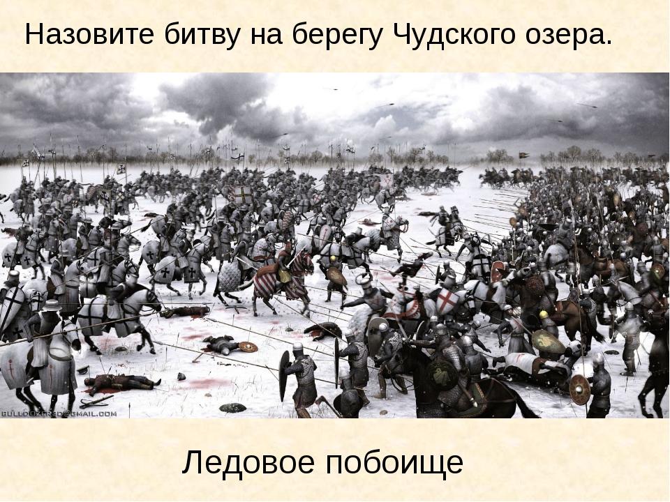 Ледовое побоище Назовите битву на берегу Чудского озера.