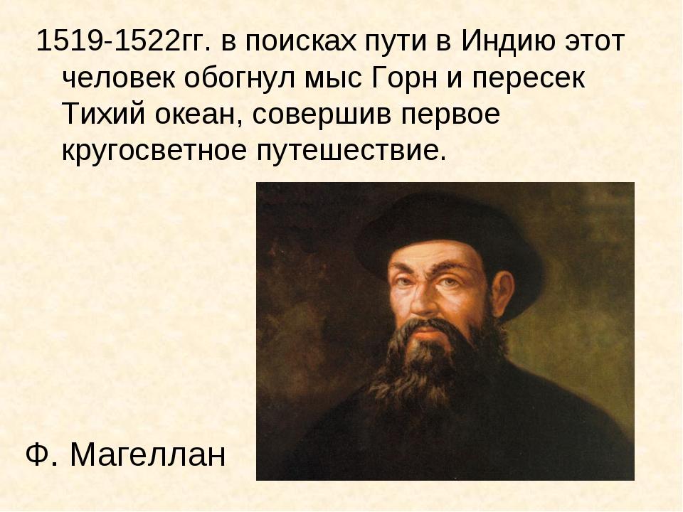 Ф. Магеллан 1519-1522гг. в поисках пути в Индию этот человек обогнул мыс Горн...