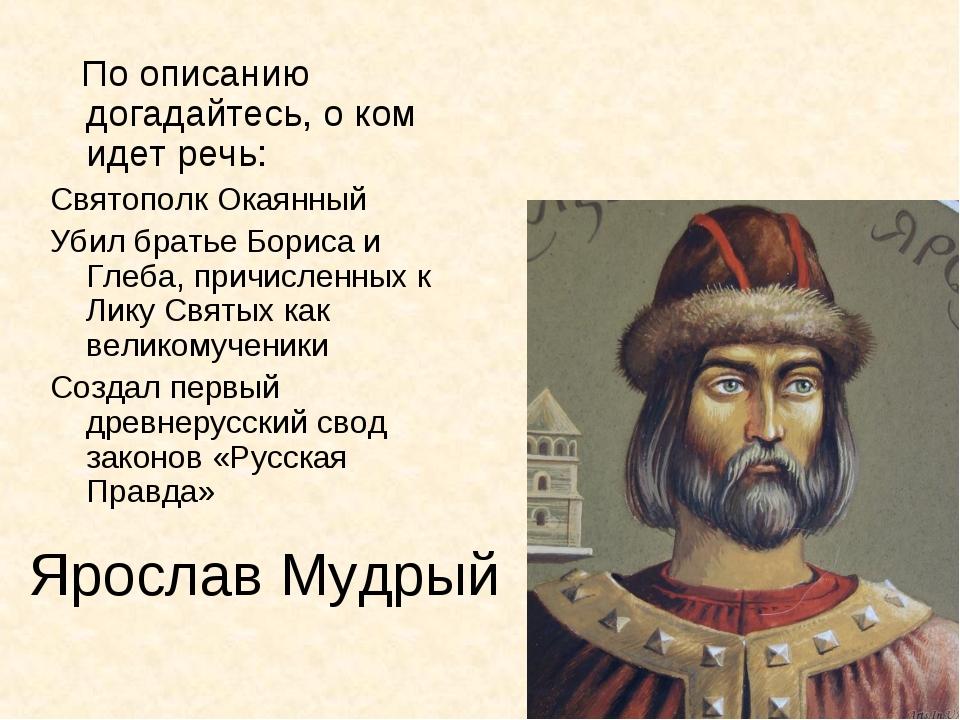 Ярослав Мудрый По описанию догадайтесь, о ком идет речь: Святополк Окаянный У...