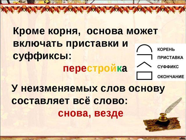 Кроме корня, основа может включать приставки и суффиксы: перестройка У неизме...