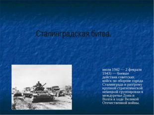 Сталинградская битва. Сталингра́дская би́тва (17 июля 1942 — 2 февраля 1943)