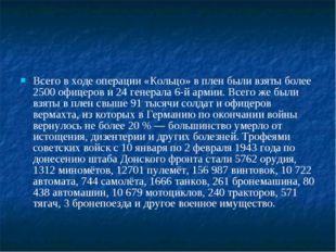 Всего в ходе операции «Кольцо» в плен были взяты более 2500 офицеров и 24 ген