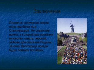 Заключение Огромное количество жертв пало при битве под Сталинградом. Но сове