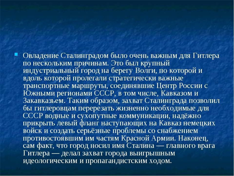 Овладение Сталинградом было очень важным для Гитлера по нескольким причинам....