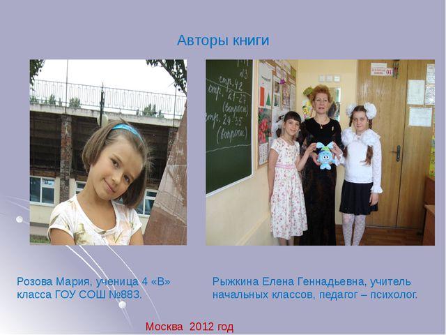 Авторы книги Розова Мария, ученица 4 «В» класса ГОУ СОШ №883. Москва 2012 год...