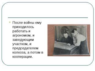 После войны ему приходилось работать и агрономом, и заведующим участком, и пр