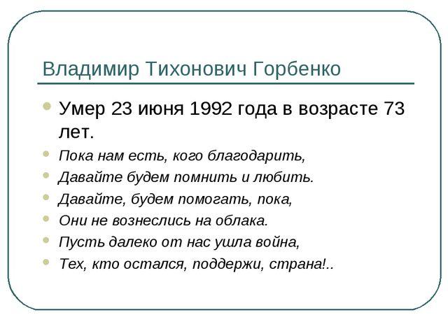 Владимир Тихонович Горбенко Умер 23 июня 1992 года в возрасте 73 лет. Пока на...