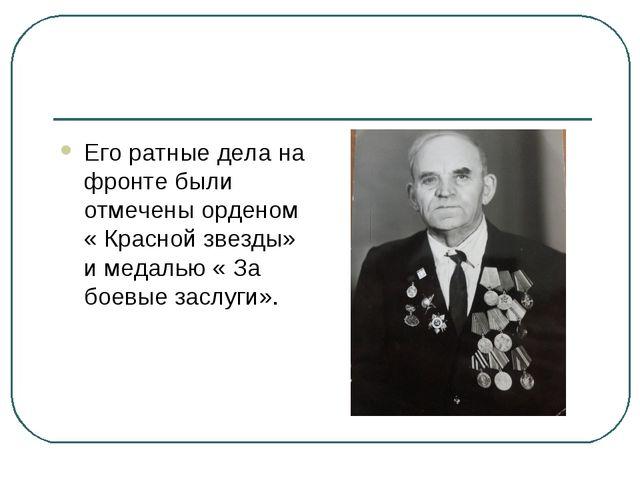 Его ратные дела на фронте были отмечены орденом « Красной звезды» и медалью «...