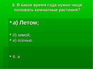 6. В какое время года нужно чаще поливать комнатные растения? а)Летом; б)зи