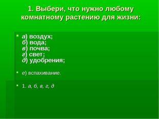 1. Выбери, что нужно любому комнатному растению для жизни: а)воздух; б)вода